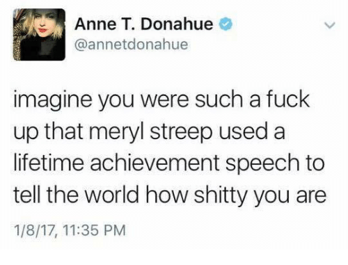Memes, Lifetime, and Meryl Streep: Anne T. Donahue  annetdonahue  imagine you were such a fuck  up that meryl streep used a  lifetime achievement speech to  tell the world how shitty you are  1/8/17, 11:35 PM