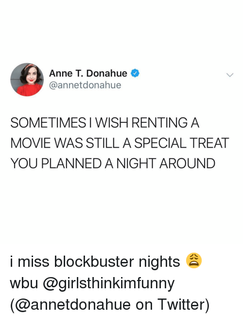 Blockbuster: Anne T. Donahue  @annetdonahue  SOMETIMES I WISH RENTING A  MOVIE WAS STILL A SPECIAL TREAT  YOU PLANNED A NIGHT AROUND i miss blockbuster nights 😩 wbu @girlsthinkimfunny (@annetdonahue on Twitter)