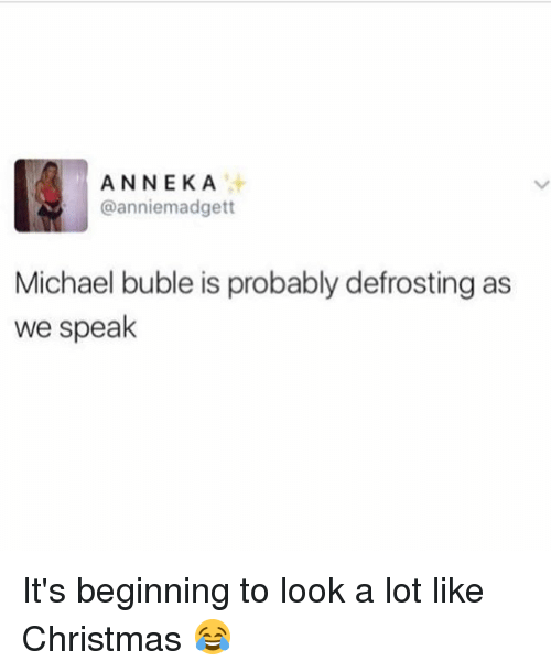 Michael Buble: ANNEKA  @anniemadgett  Michael buble is probably defrosting as  we speak It's beginning to look a lot like Christmas 😂