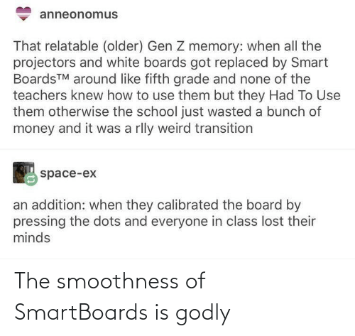 A Bunch Of: anneonomus  That relatable (older) Gen Z memory: when all the  projectors and white boards got replaced by Smart  BoardsTM around like fifth grade and none of the  teachers knew how to use them but they Had To Use  them otherwise the school just wasted a bunch of  money and it was a rlly weird transition  space-ex  an addition: when they calibrated the board by  pressing the dots and everyone in class lost their  minds The smoothness of SmartBoards is godly