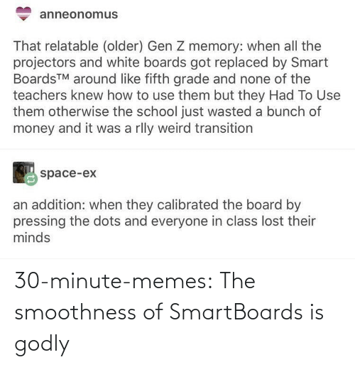 A Bunch Of: anneonomus  That relatable (older) Gen Z memory: when all the  projectors and white boards got replaced by Smart  BoardsTM around like fifth grade and none of the  teachers knew how to use them but they Had To Use  them otherwise the school just wasted a bunch of  money and it was a rlly weird transition  space-ex  an addition: when they calibrated the board by  pressing the dots and everyone in class lost their  minds 30-minute-memes:  The smoothness of SmartBoards is godly