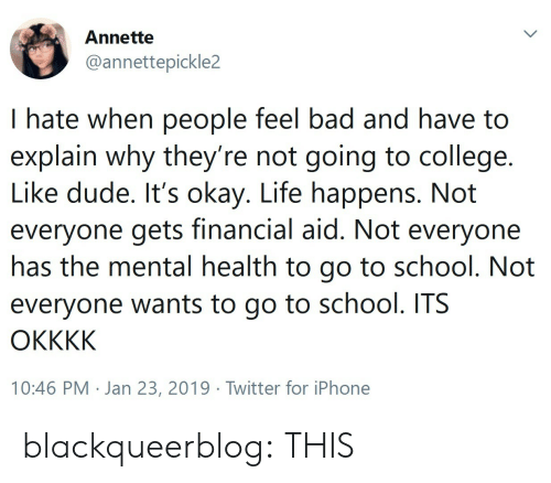 I Hate When People: Annette  @annettepickle2  I hate when people feel bad and have to  explain why they re not going to college.  Like dude. It's okay. Life happens. Not  everyone gets financial aid. Not everyone  nas the mental health to go to school. Not  everyone wants to go to school. ITS  10:46 PM . Jan 23, 2019·Twitter for iPhone blackqueerblog: THIS