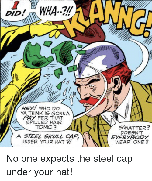 Ya Think: ANNG  DID  YA THINK IS GONNA  RAY FER THAT  SPILLED HAIR  TONIC  SMATTER?  DOESN'T  EVERYBODY  WEAR ONE ?  A STEEL SKULL CAP  UNDER YOUR HAT ? No one expects the steel cap under your hat!