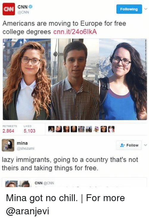 Memes, No Chill, and Annie: ANNI CNN  Following  @CNN  Americans are moving to Europe for free  college degrees  cnn.it/24o6lkA  2.864  5,103  mina  Follow  @shezumi  lazy immigrants, going to a country that's not  theirs and taking things for free.  CNN  CNN Mina got no chill. | For more @aranjevi