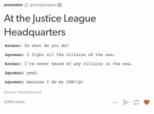 Batman, Funny, and Yeah: annnnakin  grand parogers  H  At the Justice League  Headquarters  Batman: So what do you do?  Aquaman: I fight all the villains of the sea.  Batman: I've never heard of any villains in the sea.  Aquaman: yeah  Aquaman because I do my JOB </p>  Source: thestalebread  4,595 notes