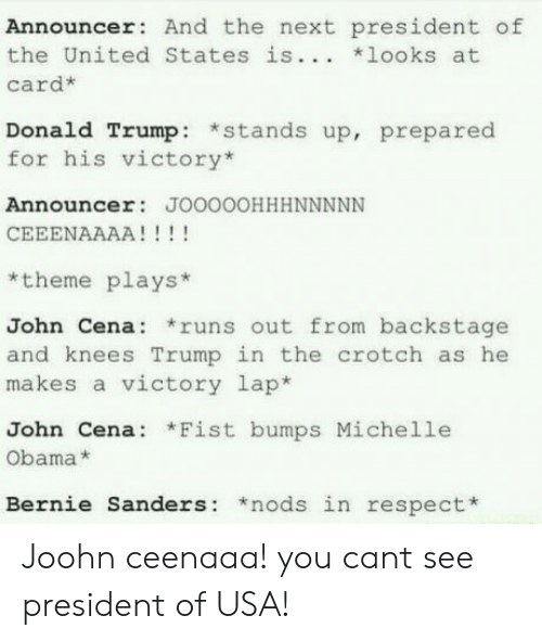 Bernie Sanders, Donald Trump, and John Cena: Announcer: And the next president of  the United States is... looks at  card*  Donald Trump: *stands up, prepared  for his victory*  Announcer: JOOOOOHHHNNNNN  *theme plays*  John Cena: runs out from backstage  and knees Trump in the crotch as he  makes a victory lap*  John Cena: *Fist bumps Michelle  Obama*  Bernie Sanders: *nods in respect* Joohn ceenaaa! you cant see president of USA!