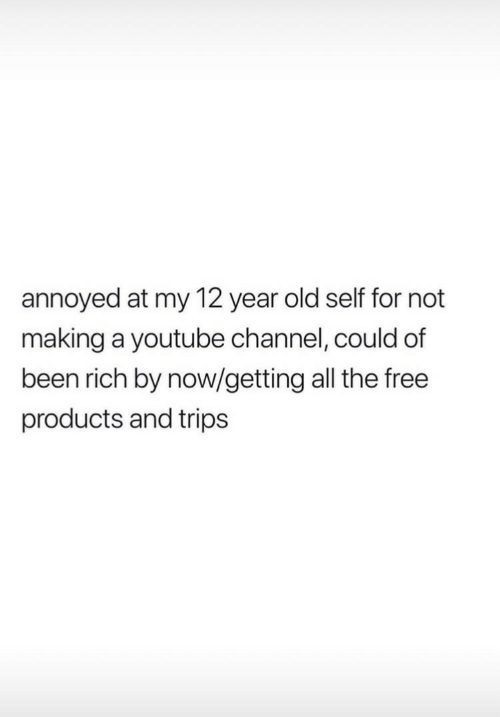 youtube channel: annoyed at my 12 year old self for not  making a youtube channel, could of  been rich by now/getting all the free  products and trips