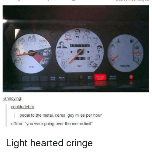 "Dank, Meme, and Metal: annoying  cooldude bro  pedal to the metal, cereal guy miles per hour  officer. ""you were going over the meme limit Light hearted cringe"
