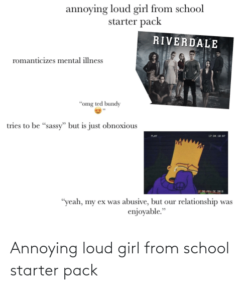 "riverdale: annoying loud girl from school  starter pack  RIVERDALE  romanticizes mental illness  ""omg ted bundy  tries to be ""sassy"" but is just obnoxious  PLAY  17:34:10:87  11 DE FEU DE 2818  ""yeah, my ex was abusive, but our relationship was  enjoyable."" Annoying loud girl from school starter pack"