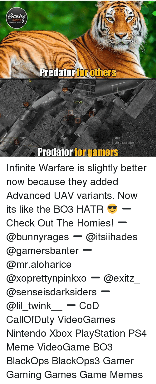 Hatre: ano  HEART  Predatorforothe  rs  150  Steer  Left Mouse Boos  Predator for gamers Infinite Warfare is slightly better now because they added Advanced UAV variants. Now its like the BO3 HATR 😎 ➖ Check Out The Homies! ➖ @bunnyrages ➖ @itsiihades @gamersbanter ➖ @mr.aloharice @xoprettynpinkxo ➖ @exitz_ @senseisdarksiders ➖ @lil_twink__ ➖ CoD CallOfDuty VideoGames Nintendo Xbox PlayStation PS4 Meme VideoGame BO3 BlackOps BlackOps3 Gamer Gaming Games Game Memes