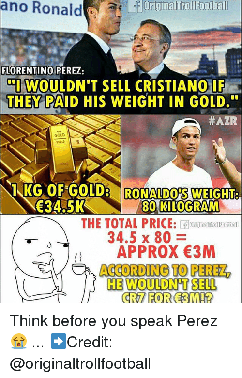 Memes, 🤖, and Gold: ano  Ronaldrunal  rallauatitl  FLORENTINO PEREZ:  WOULDN'T SELL CRISTIANO UF  THEY PAID HIS WEIGHT IN GOLD.  #AZR  GOLD  1KG OFGOLD RONALDOS WEIGHT  34.5K  80 KILOGRAM  THE TOTAL PRICE: forumentomootiam  APPROX 3M  HE WOULDN'T SELL  34.5 x 80  R7 FOR 3MI? Think before you speak Perez 😭 ... ➡️Credit: @originaltrollfootball