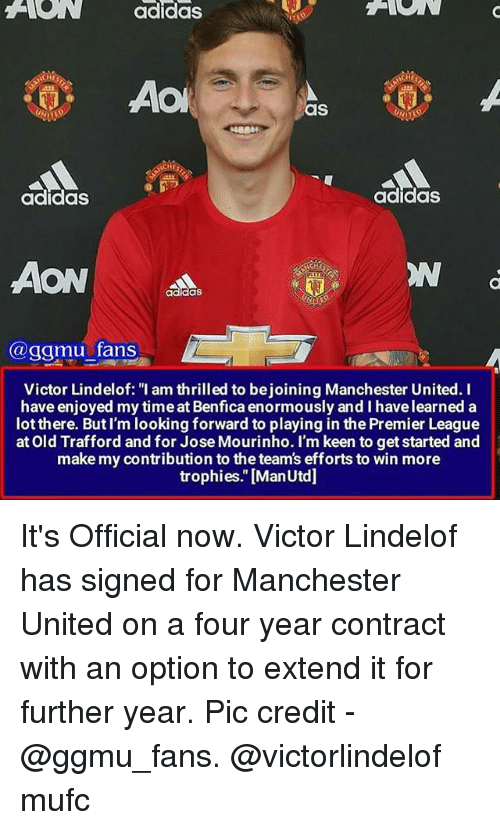 "Adidas, Memes, and Premier League: ANON adidas  ACHII  AO  as  NCHES  adidas  adidas  AON  @ggmu fans  Victor Lindelof: ""I am thrilled to bejoining Manchester United. I  have enjoyed my timeat Benfica enormously and I havelearned a  lot there. But I'm looking forward to playing in the Premier League  at Old Trafford and for Jose Mourinho. I'm keen to get started and  make my contribution to the team's efforts to win more  trophies."" [ManUtd] It's Official now. Victor Lindelof has signed for Manchester United on a four year contract with an option to extend it for further year. Pic credit - @ggmu_fans. @victorlindelof mufc"