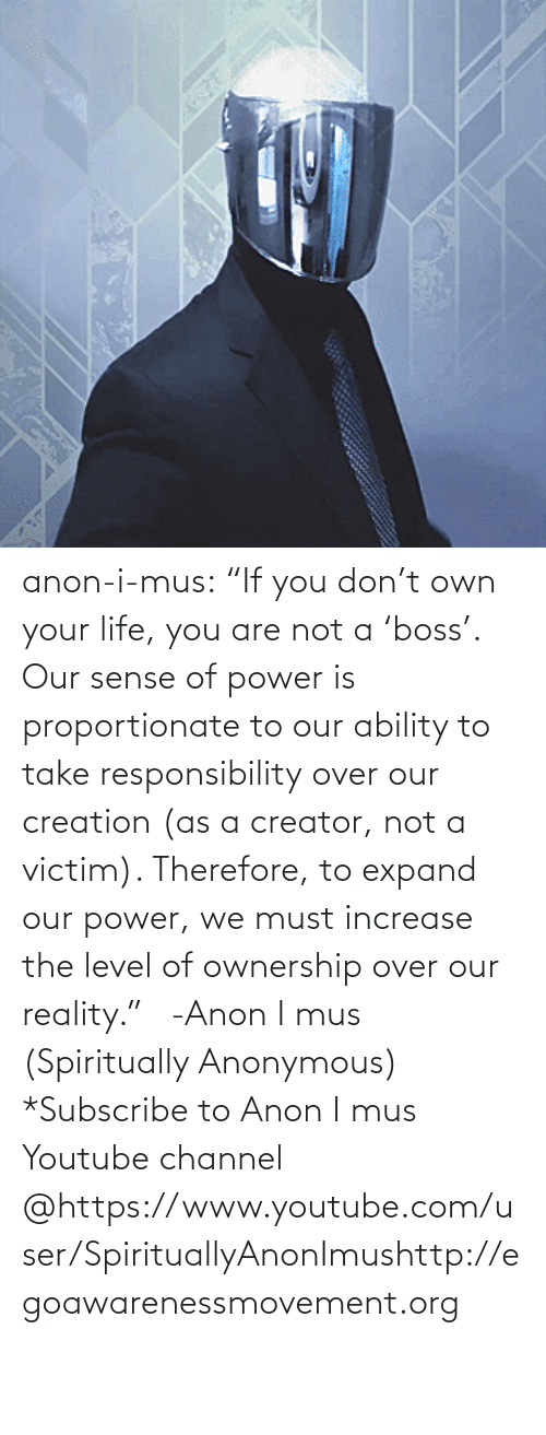 "your life: anon-i-mus:                   ""If you don't own your life, you are not a 'boss'. Our sense of power is proportionate to our ability to take responsibility over our creation (as a creator, not a victim). Therefore, to expand our power, we must increase the level of ownership over our reality.""   -Anon I mus (Spiritually Anonymous)    *Subscribe to Anon I mus Youtube channel @https://www.youtube.com/user/SpirituallyAnonImushttp://egoawarenessmovement.org"