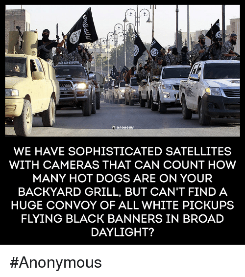 Memes, Black, and Blacked: anone  WE HAVE SOPHISTICATED SATELLITES  WITH CAMERAS THAT CAN COUNT HOW  MANY HOT DOGS ARE ON YOUR  BACKYARD GRILL, BUT CAN'T FIND A  HUGE CONVOY OF ALL WHITE PICKUPS  FLYING BLACK BANNERS IN BROAD  DAYLIGHT? #Anonymous
