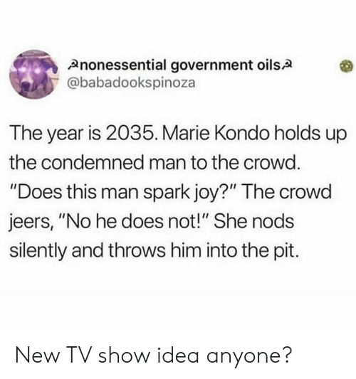 "Oils: Anonessential government oils.A  @babadookspinoza  The year is 2035. Marie Kondo holds up  the condemned man to the crowd.  ""Does this man spark joy?"" The crowd  jeers, ""No he does not!"" She nods  silently and throws him into the pit. New TV show idea anyone?"