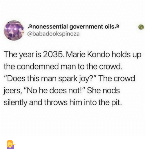 "crowd: Anonessential government oilsA  @babadookspinoza  The year is 2035. Marie Kondo holds up  the condemned man to the crowd.  ""Does this man spark joy?"" The crowd  jeers, ""No he does not!"" She nods  silently and throws him into the pit. 💁"