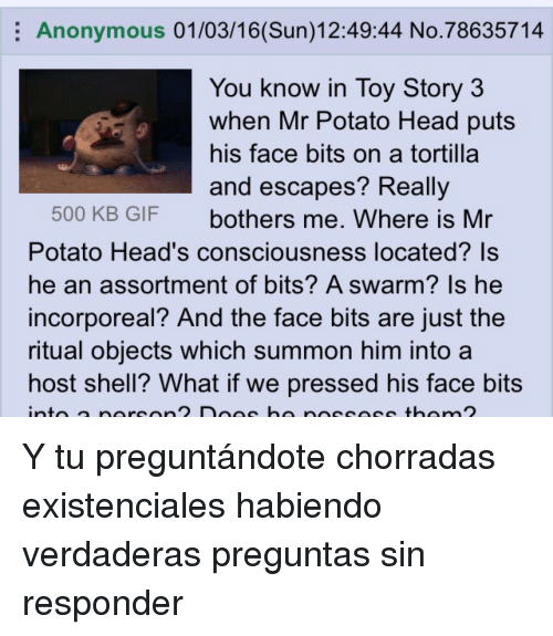 Potato Head: Anonymous 01/03/16(Sun)12:49:44 No.78635714  You know in Tov Story 3  when Mr Potato Head puts  his face bits on a tortilla  and escapes? Reallv  500 KB GIF bothers me. Where is Mr  Potato Head's consciousness located? Is  he an assortment of bits? A swarm? Is he  incorporeal? And the face bits are just the  ritual objects which summon him into a  host shell? What if we pressed his face bits <p>Y tu preguntándote chorradas existenciales habiendo verdaderas preguntas sin responder</p>