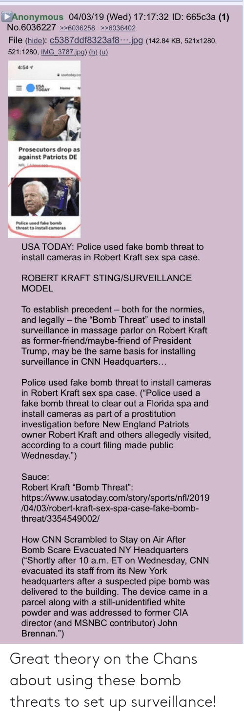 """robert kraft: Anonymous 04/03/19 (Wed) 17:17:32 ID: 665c3a (1)  No.6036227 6036258 6036402  File (hide): C5387ddf8323af8.jpg (142.84 KB, 521x1280,  521:1280, IMG 3787.jpg) (h) (u)  4:541  USA  TODAY me N  Prosecutors drop as  against Patriots DE  Police wsed take bomb  threat te instal cameras  USA TODAY: Police used fake bomb threat to  install cameras in Robert Kraft sex spa case.  ROBERT KRAFT STING/SURVEILLANCE  MODEL  To establish precedent - both for the normies,  and legally the """"Bomb Threat"""" used to install  surveillance in massage parlor on Robert Kraft  as former-friend/maybe-friend of President  Trump, may be the same basis for installing  surveillance in CNN Headquarters...  Police used fake bomb threat to install cameras  in Robert Kraft sex spa case. (""""Police used a  fake bomb threat to clear out a Florida spa and  install cameras as part of a prostitution  investigation before New England Patriots  owner Robert Kraft and others allegedly visited,  according to a court filing made public  Wednesday."""")  Sauce:  Robert Kraft """"Bomb Threat""""  https://www.usatoday.com/story/sports/nfl/2019  /04/03/robert-kraft-sex-spa-case-fake-bomb-  threat/3354549002/  How CNN Scrambled to Stay on Air After  Bomb Scare Evacuated NY Headquarters  (""""Shortly after 10 a.m. ET on Wednesday, CNN  evacuated its staff from its New York  headquarters after a suspected pipe bomb was  delivered to the building. The device came in a  parcel along with a still-unidentified white  powder and was addressed to former CIA  director (and MSNBC contributor) Johr  Brennan."""") Great theory on the Chans about using these bomb threats to set up surveillance!"""
