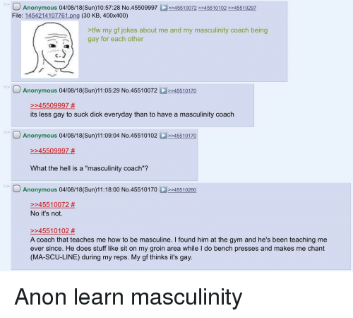 """4chan, Gym, and Tfw: Anonymous 04/08/18(Sun)10:57:28 No.455099974510072 45510102 45510297  File: 1454214107761 png (30 KB, 400x400)  tfw my gf jokes about me and my masculinity coach being  gay for each other  Anonymous 04/08/18(Sun)11:05:29 No.45510072>45510170  >>45509997 #  its less gay to suck dick everyday than to have a masculinity coach  Anonymous 04/08/18(Sun)11:09:04 No.4551010245510170  >>45509997 #  What the hell is a """"masculinity coach""""?  Anonymous 04/08/18(Sun)11:18:00 No.4551017045510260  >>45510072 #  No it's not.  >>45510102 #  A coach that teaches me how to be masculine. I found him at the gym and he's been teaching me  ever since. He does stuff like sit on my groin area while I do bench presses and makes me chant  (MA-SCU-LINE) during my reps. My gf thinks it's gay"""