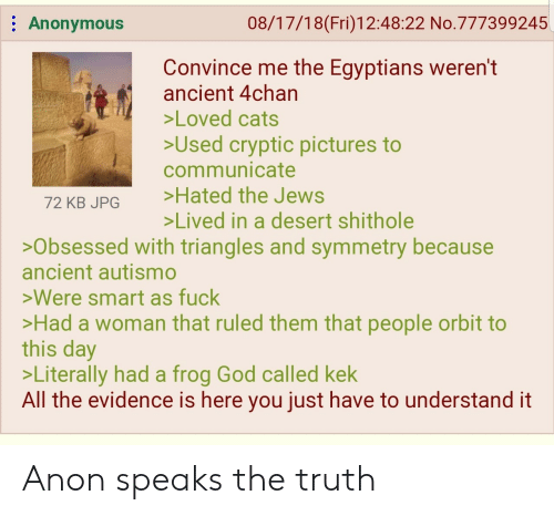 4chan: : Anonymous  08/17/18(Fri)12:48:22 No.777399245  Convince me the Egyptians weren't  ancient 4chan  Loved cats  Used cryptic pictures to  communicate  72 KB JPG Hated the Jews  Lived in a desert shithole  >Obsessed with triangles and symmetry because  ancient autismo  >Were smart as fuck  Had a woman that ruled them that people orbit to  this day  >Literally had a frog God called kek  All the evidence is here you just have to understand it Anon speaks the truth