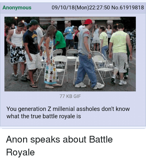 4chan gif and true anonymous 09 10 18 mon 22 27 50 no 61919818 77 kb gif you generation z millenial assholes don t know what the true battle royale is