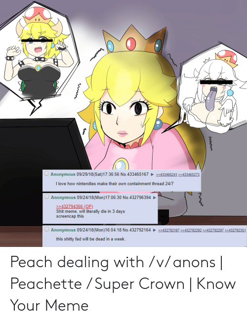 Peachette: Anonymous 09/29/18 (Sat)17:36:56 No.433465167433465241 32433465273  I love how nintendies make their own containment thread 24/7  Anonymous 09/24/18(Mon)17:06:30 No.432796394  432794356 (OP)  Shit meme, will literally die in 3 days  screencap this  Anonymous 09/24/18(Mon)16:04:18 No.432792164432792197432792292 432792297432792351  this shitty fad will be dead in a week. Peach dealing with /v/ anons | Peachette / Super Crown | Know Your Meme