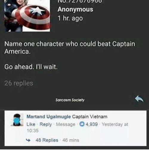 America, Anonymous, and Vietnam: Anonymous  1 hr. ago  Name one character who could beat Captain  America  Go ahead. I'll wait.  26 replies  Sarcasm Society  Martand Ugalmugle Captain Vietnam  Like Reply Message O4,939 Yesterday at  10:35  48 Replies 46 mins