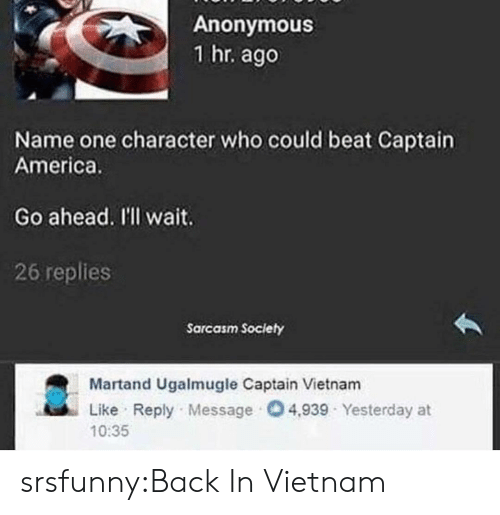Vietnam: Anonymous  1 hr. ago  Name one character who could beat Captain  America.  Go ahead. I'l wait.  26 replies  Sarcasm Society  Martand Ugalmugle Captain Vietnam  Like Reply Message 4,939 Yesterday at  10:35 srsfunny:Back In Vietnam