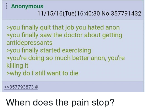 Antidepressant: Anonymous  11/15/16(Tue)16:40:30 No.357791432  >you finally quit that job you hated anon  >you finally saw the doctor about getting  antidepressants  >you finally started exercising  you're doing so much better anon, you're  killing it  why do I still want to die  357793873 When does the pain stop?