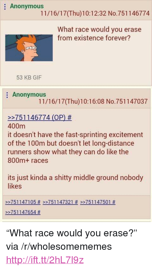 """sprinting: : Anonymous  11/16/17(Thu)10:12:32 No.751146774  What race would you erase  from existence forever?  53 KB GIF  Anonymous  11/16/17(Thu)10:16:08 No.751147037  >-7511 46774 (OP) #  400m  it doesn't have the fast-sprinting excitement  of the 100m but doesn't let long-distance  runners show what they can do like the  800m+ races  its just kinda a shitty middle ground nobody  likes  >>751147105# >-751 147321 # >>751 147501 #    >-751147654 <p>&ldquo;What race would you erase?&rdquo; via /r/wholesomememes <a href=""""http://ift.tt/2hL7l9z"""">http://ift.tt/2hL7l9z</a></p>"""