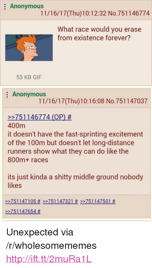 """sprinting: : Anonymous  11/16/17(Thu)10:12:32 No.751146774  What race would you erase  from existence forever?  53 KB GIF  Anonymous  11/16/17(Thu)10:16:08 No.751147037  >27511 46774 (OP) #  400m  it doesn't have the fast-sprinting excitement  of the 100m but doesn't let long-distance  runners show what they can do like the  800m+ races  its just kinda a shitty middle ground nobody  likes  >>751147105# >>751147321 # >>751147501 #    >-751147654 <p>Unexpected via /r/wholesomememes <a href=""""http://ift.tt/2muRa1L"""">http://ift.tt/2muRa1L</a></p>"""