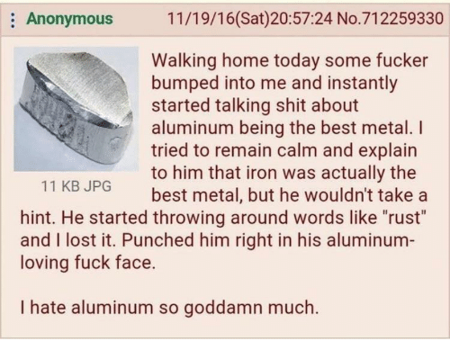 "i lost it: Anonymous  11/19/16(Sat)20:57:24 No.712259330  Walking home today some fucker  bumped into me and instantly  started talking shit about  aluminum being the best metal. I  tried to remain calm and explain  to him that iron was actually the  best metal, but he wouldn't take a  11 KBJPG  hint. He started throwing around words like ""rust""  and I lost it. Punched him right in his aluminum-  loving fuck face.  I hate aluminum so goddamn much."