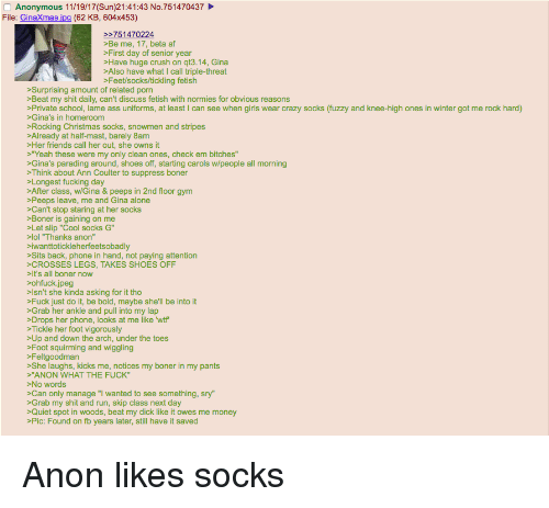 """4chan, Af, and Being Alone: Anonymous 11/19/17(Sun)21:41:43 No.751470437  File: GinaXmas.ipg (62 KB, 604x453)  Be me, 17, beta af  First day of senior year  Have huge crush on qt3.14, Gina  Also have what I call triple-threat  Feet/socks/tickling fetish  Surprising amount of related porn  Beat my shit daily, can't discuss fetish with normies for obvious reasons  Private school, lame ass uniforms, at least I can see when girls wear crazy socks (fuzzy and knee-high ones in winter got me rock hard)  Gina's in homeroom  Rocking Christmas socks, snowmen and stripes  Already at half-mast, barely 8am  >Her friends call her out, she owns it  Yeah these were my only clean ones, check em bitches""""  Gina's parading around, shoes off, starting carols w/people all morning  >Think about Ann Coulter to suppress boner  Longest fucking day  After class, w/Gina & peeps in 2nd floor gym  Peeps leave, me and Gina alone  Can't stop staring at her socks  Boner is gaining on me  Let slip """"Cool socks G  01 """"Thanks anon""""  iwanttotickleherfeetsobadly  Sits back, phone in hand, not paying attention  CROSSES LEGS, TAKES SHOES OFF  It's all boner now  ohfuck.jpeg  Isn't she kinda asking for it tho  Fuck just do it, be bold, maybe she'll be into it  Grab her ankle and pull into my lap  Drops her phone, looks at me like wtf  Tickle her foot vigorously  Up and down the arch, under the toes  Foot squirming and wiggling  Feltgoodman  She laughs, kicks me, notices my boner in my pants  """"ANON WHAT THE FUCK""""  No words  Can only manage """"I wanted to see something, sry""""  Grab my shit and run, skip class next day  Quiet spot in woods, beat my dick like it owes me money  Pic: Found on fb years later, still have it saved"""