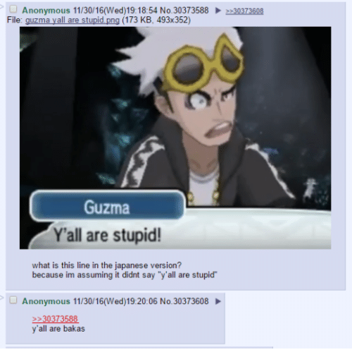 "Guzma : Anonymous 11/30/16 (Wed)19:18:54 No. 30373588  2 30373608  File: guzma y all are stupid  png (173 KB, 493x352)  Guzma  Y'all are stupid!  what is this line in the japanese version?  because im assuming it didnt say ""y all are stupid  Anonymous 11/30/16(Wed) 19:20:06 No.30373608  2 30373588  y'all are bakas"