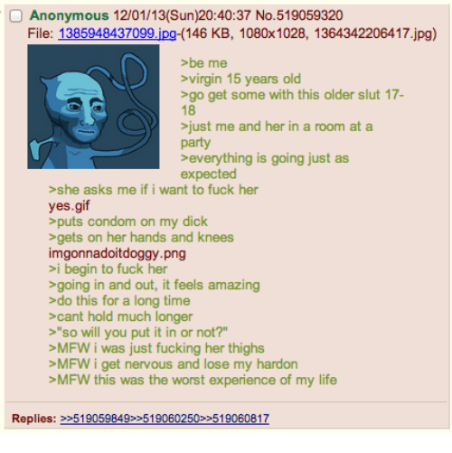 """Condom, Fucking, and Gif: Anonymous 12/01/13(Sun)20:40:37 No.519059320  File: 1385948437  (146 KB, 1080x1028, 1364342206417.jpg)  virgin 15 years old  >go get some with this older slut 17-  >just me and her in a room at a  >everything is going just as  >she asks me if i want to fuck her  yes.gif  puts condom on my dick  >gets on her hands and knees  imgonnadoitdoggy png  >going in and out, it feels amazing  >do this for a long time  S""""so will you put it in or not?""""  >MFW i was just fucking her thighs  >MFW i get nervous and lose my hardor  >MFW this was the worst experience of my life  Replies:"""