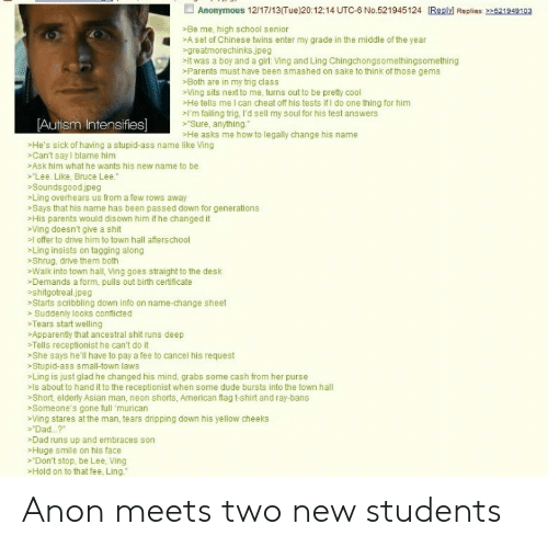 "autism intensifies: Anonymous 12/17/13(Tue)20:12:14 UTC-6 No.521945124 Reply Replies: >521949103  Be me, high school senior  Aset of Chinese twins enter my grade in the middle of the year  greatmorechinks.jpeg  it was a boy and a girl: Ving and Ling Chingchongsomethingsomething  Parents must have been smashed on sake to think of those gems  Both are in my trig class  Ving sits next to me, turns out to be prety cool  He tells me I can cheat off his tests ifI do one thing for him  'm failing trig, I'd sell my soul for his test answers  Sure, anything.  He asks me how to legally change his name  [Autism Intensifies]  He's sick of having a stupid-ass name like Ving  Can't say I blame him  Ask him what he wants his new name to be  Lee. Like, Bruce Lee.  Soundsgood.jpeg  Ling overhears us from a few rows away  >Says that his name has been passed down for generations  His parents would disown him if he changed it  Ving doesn't give a shit  loffer to drive him to town hall afterschool  Ling insists on tagging along  Shrug, drive them both  Walk into town hall, Ving goes straight to the desk  Demands a form, pulls out birth certificate  shitgotreal.jpeg  Starts scribbling down info on name-change sheet  Suddenly looks conflicted  Tears start wellling  Apparently that ancestral shit runs deep  >Tells receptionist he can't do it  She says he'll have to pay a fee to cancel his request  Stupid-ass small-town laws  Ling is just glad he changed his mind, grabs some cash from her purse  >ls about to hand it to the receptionist when some dude bursts into the town hall  >Short, elderly Asian man, neon shorts, American flag t-shirt and ray-bans  Someone's gone full 'murican  Ving stares at the man, tears dripping down his yellow cheeks  Dad. .?  Dad runs up and embraces son  Huge smile on his face  Don't stop, be Lee, Ving  >Hold on to that fee, Ling."" Anon meets two new students"