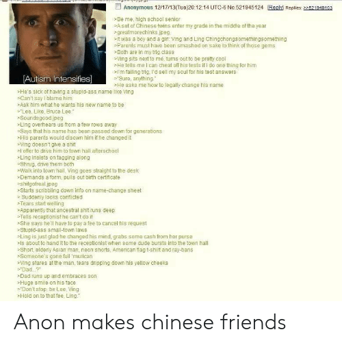 autism intensifies: Anonymous 12/17/13(Tue)20:12:14 UTC-6 No.521945124 Replyi Replis: 22521949103  >Be me, high school senior  A set of Chinese twins enter my grade in the middle of the year  >greatmorechinks jpeg  >It was a boy and a girl: Ving and Ling Chingchongsomethings omething  Parents must have been smashed on sake to think of those gems  Both are in my trig class  Ving sits next to me, turns out to be pretty cool  sHe tells me I can cheat off his tests if I do one thing for him  l'm failing trig, I'd sell my soul for his test answers  C  Autism Intensifies]  Sure, anything.  >He asks me how to legally change his name  >He's sick of having a stupid-ass name like Ving  Can't say I blame him  Ask him what he wants his new name to be  sLee. Like, Bruce Lee.  sSoundsgoodjpeg  >Ling overhears us from a few rows away  >Says that his name has been passed down for generations  -His parents would disown him if he changed it  sVing doesn't give a shit  offer to drive him to town hall afterschool  Ling insists on tagging along  >Shrug, drive them both  sWalk into town hall, Ving goes straight to the desk  >Demands a form, pulls out birth certificate  shitgotrealjpeg  >Starts scribbling down info on name-change sheet  » Suddenly looks conflicted  *Tears start welling  >Apparently that ancestral shit runs deep  sTells receptionist he can't do it  She says he'll have to pay a fee to cancel his request  -Stupid-ass small-town laws  >Ling is just glad he changed his mind, grabs some cash from her purse  als about to hand it to the receptionist when some dude bursts into the town hall  >Short elderly Asian man, neon shorts, American flag t-shirt and ray-bans  >Someone's gone full murican  sVing stares at the man, tears dripping down his yellow cheeks  > Dad..?  >Dad runs up and embraces son  >Huge smile on his face  >Don't stop, be Lee, Ving  Hold on to that fee, Ling. Anon makes chinese friends