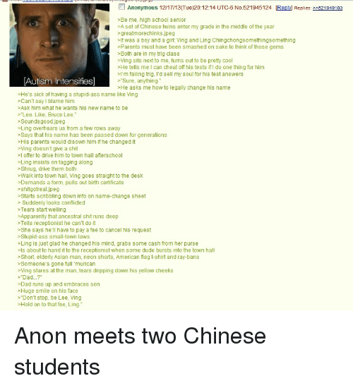 "autism intensifies: Anonymous 12/17/13(Tue)20:12:14 UTC-6 No.521945124 Replyl Replies: >>521949103  >Be me, high school senio  A set of Chinese twins enter my grade in the middle of the year  >greatmorechinks.jpeg  >It was a boy and a girl: Ving and Ling Chingchongsomethingsomething  >Parents must have been smashed on sake to think of those gems  >Both are in my trig class  >Ving sits next to me, turns out to be pretty cool  >He tells me I can cheat off his tests if I do one thing for him  >I'm failing trig, I'd sell my soul for his test answers  >Sure, anything.  >He asks me how to legally change his name  Autism Intensifies]  >He's sick of having a stupid-ass name like Ving  >Can't say l blame him  >Ask him what he wants his new name to be  >Lee. Like, Bruce Lee.  Soundsgood.jpeg  >Ling overhears us from a few rows away  >Says that his name has been passed down for generations  >His parents would disown him if he changed it  >Ving doesn't give a shit  I offer to drive him to town hall afterschool  >Ling insists on tagging along  >Shrug, drive them both  >Walk into town hall, Ving goes straight to the desk  >Demands a form, pulls out birth certificate  >shitgotreal.jpeg  >Starts scribbling down info on name-change sheet  > Suddenly looks conflicted  >Tears start welling  >Apparently that ancestral shit runs deep  >Tells receptionist he can't do it  >She says he'll have to pay a fee to cancel his request  >Stupid-ass small-town laws  >Ling is just glad he changed his mind, grabs some cash from her purse  >ls about to hand it to the receptionist when some dude bursts into the town hall  >Short, elderly Asian man, neon shorts, American flag t-shirt and ray-bans  >Someone's gone full 'murican  >Ving stares at the man, tears dripping down his yellow cheeks  >""Dad...?  >Dad runs up and embraces son  >Huge smile on his face  >""Don't stop, be Lee, Ving  >Hold on to that fee, Ling."