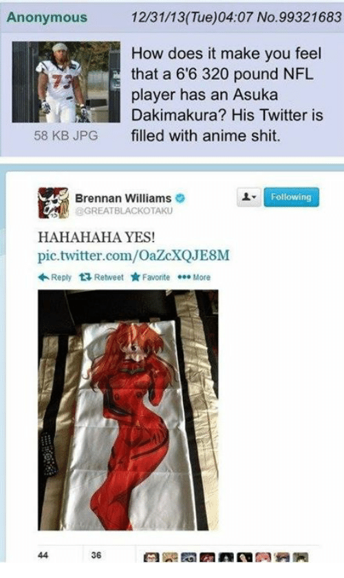 Asuka: Anonymous  12/31/13 (Tue)04:07 No. 99321683  How does it make you feel  that a 66 320 pound NFL  player has an Asuka  Dakimakura? His Twitter is  58 KB JPG filled with anime shit  Following  Brennan Williams  GREAT BLACKOTAKU  HAHAHAHA YES!  pic.twitter.com/OazcXQJE8M  Reply t Retweet Favorite More  36