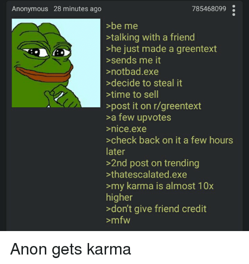 Notbad: Anonymous 28 minutes ago  785468099  >be me  >talking with a friend  >he just made a greentext  >sends me it  >notbad.exe  decide to steal it  time to sell  >post it on r/greentext  >a few upvotes  nice.exe  >check back on it a few hours  later  >2nd post on trending  thatescalated.exe  >my karma is almost 10x  higher  >don't give friend credit  >mfw Anon gets karma