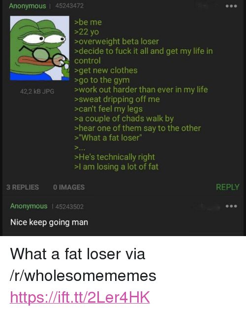 """Chads: Anonymous   45243472  >be me  >22 yo  overweight beta loser  decide to fuck it all and get my life in  control  get new clothes  422 kB JPG work out harder than ever in my life  >sweat dripping off me  >can't feel my legs  >a couple of chads walk by  >hear one of them say to the other  >""""What a fat loser""""  >He's technically right  >l am losing a lot of fat  REPLY  3 REPLIES 0 IMAGES  Anonymous 45243502  Nice keep going man <p>What a fat loser via /r/wholesomememes <a href=""""https://ift.tt/2Ler4HK"""">https://ift.tt/2Ler4HK</a></p>"""