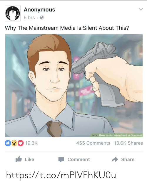 mainstream: Anonymous  5 hrs  Why The Mainstream Media Is Silent About This?  wiki How to Act when Held at Gunpoint  19.3K  455 Comments 13.6K Shares  Like  Share  Comment https://t.co/mPIVEhKU0u