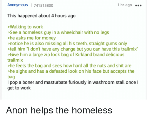 """Homeless, Money, and Pop: Anonymous 741515800  hr. ago  This happened about 4 hours ago  Walking to work  See a homeless guy in a wheelchair with no legs  he asks me for money  notice he is also missing all his teeth, straight gums only  tell him """"I don't have any change but you can have this trailmix  Give him a large zip lock bag of Kirkland brand delicious  trailmix  he feels the bag and sees how hard all the nuts and shit are  he sighs and has a defeated look on his face but accepts the  bag  I pop a boner and masturbate furiously in washroom stall once I  get to work"""