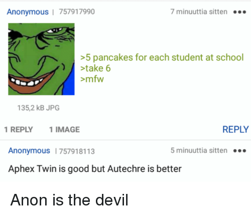 4chan, Mfw, and School: Anonymous | 757917990  7 minuuttia sitten..  5 pancakes for each student at school  stake 6  mfw  35,2 kB JPG  1REPLY 1 IMAGE  REPLY  Anonymous 757918113  5 minuuttia sitten.  Aphex Twin is good but Autechre is better