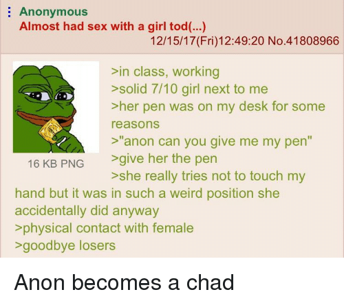 """Sex, Weird, and Anonymous: Anonymous  Almost had sex with a girl tod(..)  12/15/17(Fri)12:49:20 No.41808966  >in class, working  solid 71O ginl next to me  >her pen was on my desk for some  reasons  >""""anon can you give me my pen""""  16 KB PNG give her the pen  hand but it was in such a weird position she  accidentally did anyway  physical contact with female  >she really tries not to touch my  >goodbye losers"""