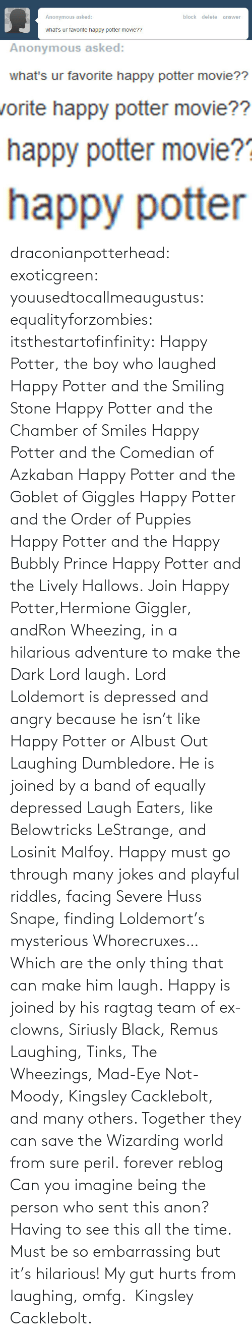 Jokes: Anonymous asked:  block delete answer  what's ur favorite happy potter movie??  Anonymous asked:  what's ur favorite happy potter movie??  orite happy potter movie??  happy potter movie?  happy potter draconianpotterhead:  exoticgreen:  youusedtocallmeaugustus:  equalityforzombies:  itsthestartofinfinity:  Happy Potter, the boy who laughed  Happy Potter and the Smiling Stone Happy Potter and the Chamber of Smiles Happy Potter and the Comedian of Azkaban Happy Potter and the Goblet of Giggles Happy Potter and the Order of Puppies Happy Potter and the Happy Bubbly Prince Happy Potter and the Lively Hallows. Join Happy Potter,Hermione Giggler, andRon Wheezing, in a hilarious adventure to make the Dark Lord laugh. Lord Loldemort is depressed and angry because he isn't like Happy Potter or Albust Out Laughing Dumbledore. He is joined by a band of equally depressed Laugh Eaters, like Belowtricks LeStrange, and Losinit Malfoy. Happy must go through many jokes and playful riddles, facing Severe Huss Snape, finding Loldemort's mysterious Whorecruxes… Which are the only thing that can make him laugh. Happy is joined by his ragtag team of ex-clowns, Siriusly Black, Remus Laughing, Tinks, The Wheezings, Mad-Eye Not-Moody, Kingsley Cacklebolt, and many others. Together they can save the Wizarding world from sure peril.   forever reblog  Can you imagine being the person who sent this anon? Having to see this all the time. Must be so embarrassing but it's hilarious!  My gut hurts from laughing, omfg.  Kingsley Cacklebolt.
