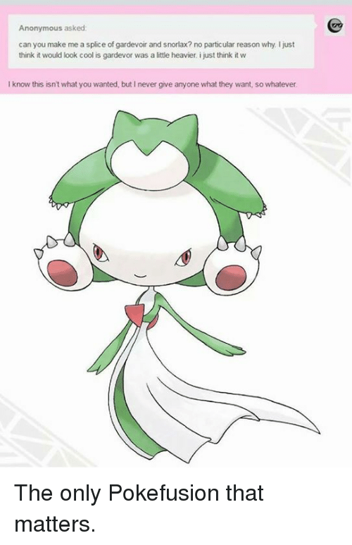 gardevoir: Anonymous asked:  can you make me a splice of gardevoir and snorlax?no particular reason why I just  think it would look cool is gardevor was a little heavier, ijust think it  Iknow this isn't what you wanted, but Inever give anyone what they want, so whatever The only Pokefusion that matters.