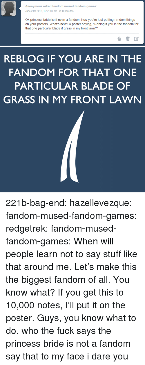 """bag end: Anonymous asked fandom-mused-fandom-games:  June 24th 2013, 12:21:00 pm-in 10 minutes  Ok princess bride isn't even a fandom. Now you're just putting random things  on your posters. What's next? A poster saying, """"Reblog if you in the fandom for  that one particular blade if grass in my front lawn?""""   REBLOG IF YOU ARE IN THE  FANDOM FOR THAT ONE  PARTICULAR BLADE OF  GRASS IN MY FRONT LAWN 221b-bag-end:  hazellevezque:  fandom-mused-fandom-games:  redgetrek:  fandom-mused-fandom-games:  When will people learn not to say stuff like that around me.  Let's make this the biggest fandom of all.  You know what? If you get this to 10,000 notes, I'll put it on the poster.  Guys, you know what to do.  who the fuck says the princess bride is not a fandom say that to my face i dare you"""