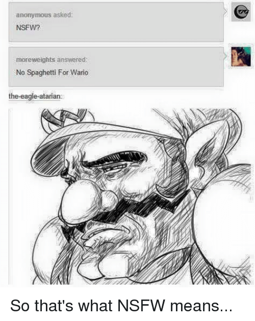 Memes, Nsfw, and Nsfw Meaning: anonymous asked  NSFW?  moreweights answered:  No spaghetti For Wario  the eagle atariano So that's what NSFW means...