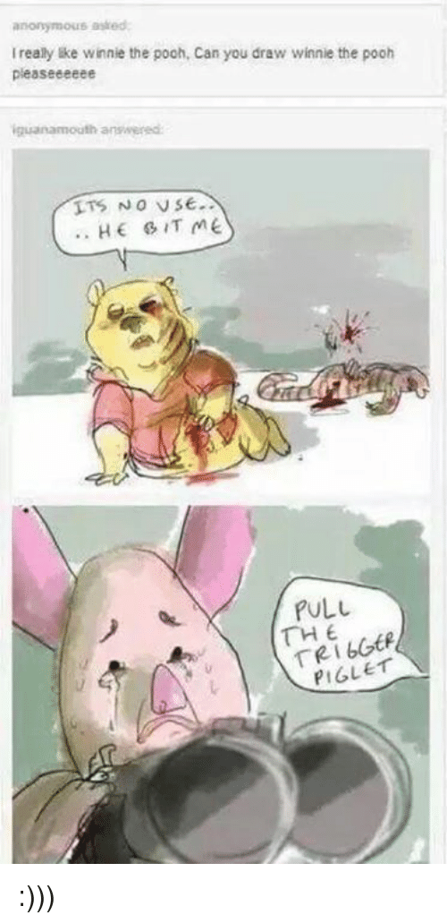 Winnie the Pooh, Drawings, and Dank Memes: anonymous asked:  really ke winnie the pooh, Can you draw winnie the pooh  pleaseeeeee  iguanamouth answered:  NO VSE  HE & IT ME  PULL  THE  PIGLET :)))